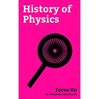 Focus On: History of Physics: Conservation of Energy, Anti-gravity, History of the Battery, Timeline of chemical element Discoveries, Thomas Young (scientist), ... Annus Mirabilis, etc. (English Edition)
