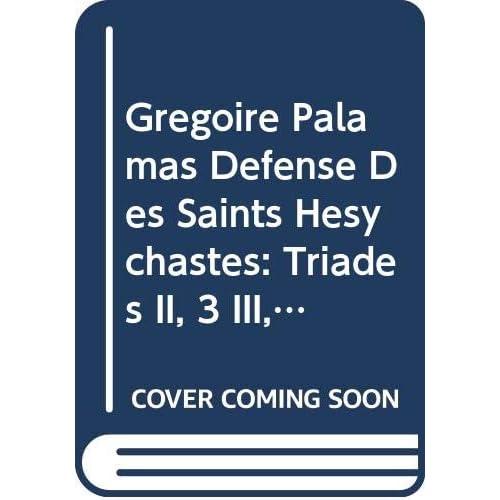Grégoire Palamas Défense Des Saints Hésychastes: Triades II, 3 III, 1-3: Introduction, Texte Critique, Traduction Et Notes