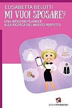 Mi vuoi sposae?: UNA WEDDING PLANNER ALLA RICERCA DEL MARITO PERFETTO di [Elisabetta Belotti]
