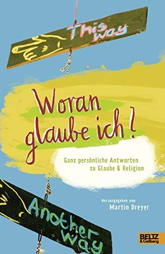 Woran glaube ich?: Ganz persönliche Antworten zu Glaube und Religion