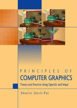 Principles of Computer Graphics: Theory and Practice Using OpenGL and Maya by [Govil-Pai, Shalini]