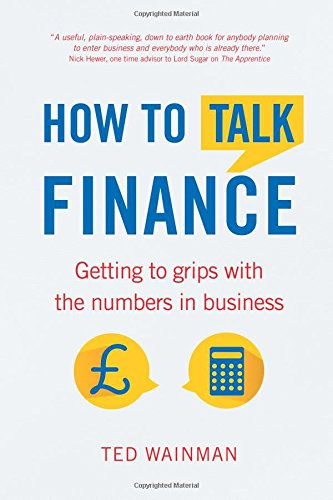 How To Talk Finance:Getting to grips with the numbers in business: Getting to Grips with the Numbers in Business