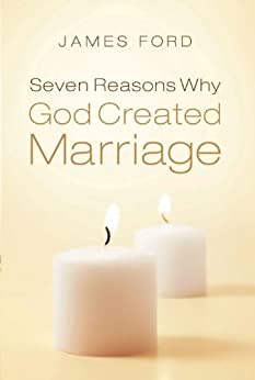 Seven Reasons Why God Created Marriage di [Ford, James]