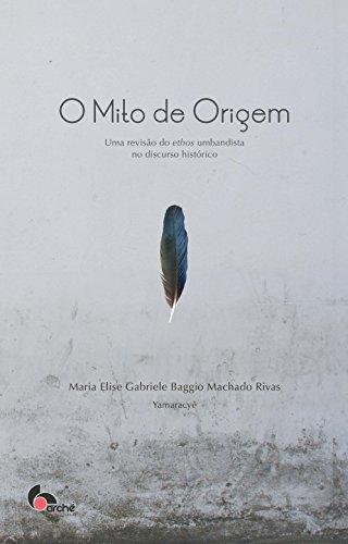 O mito de origem: uma revisão do ethos umbandista no discurso histórico (Portuguese Edition) por Maria Elise Rivas
