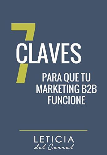 LAS 7 CLAVES PARA QUE TU MARKETING B2B FUNCIONE: Atrae más empresas y vende más aprendiendo a aplicar el marketing business to business que funciona (Spanish Edition)