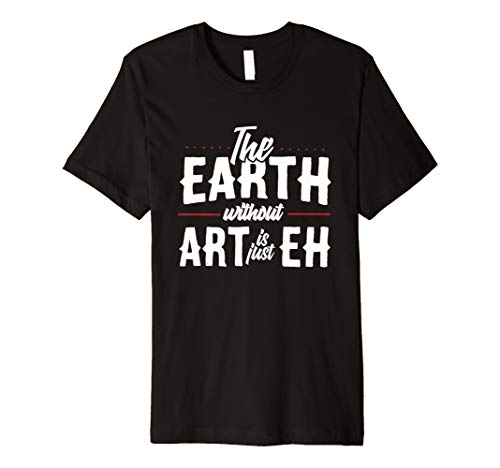 The Earth WITHOUT Art Is Just EH | Creative Artist T-Shirt