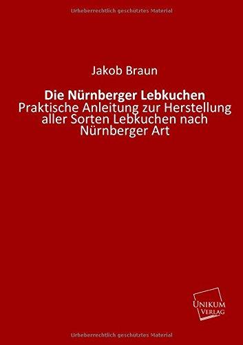 Die Nürnberger Lebkuchen: Praktische Anleitung zur Herstellung aller Sorten Lebkuchen nach Nürnberger Art
