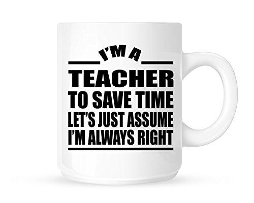 I 'm a Teacher, Zeit zu sparen Let 's Just nehme an, ich Bin Immer Rechts-Funny Neuheit Tee/Kaffee Tasse/Cup-Geschenk Idee -