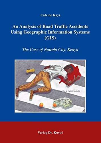 An Analysis of Road Traffic Accidents Using Geographic Information Systems (GIS): The Case of Nairobi City, Kenya (Verkehrspolitik in Forschung und Praxis)