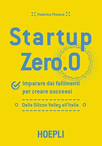 Startup zero.0. Imparare dai fallimenti per creare successi. Dalla Silicon Valley all'Italia