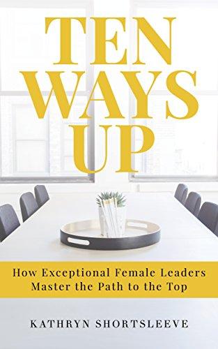 Ten Ways Up: How Exceptional Female Leaders Master the Path to the Top (English Edition)