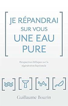 Je répandrai sur vous une eau pure : Perspectives bibliques sur la régénération baptismale par [Bourin, Guillaume]