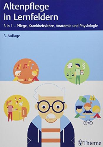 Altenpflege in Lernfeldern: 3 in 1 - Pflege, Krankheitslehre, Anatomie und Physiologie