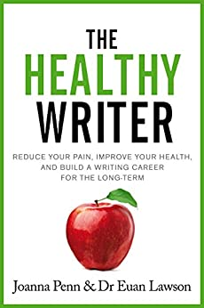 The Healthy Writer: Reduce your pain, improve your health, and build a writing career for the long term (Books for Writers Book 8) by [Penn, Joanna, Lawson, Euan]