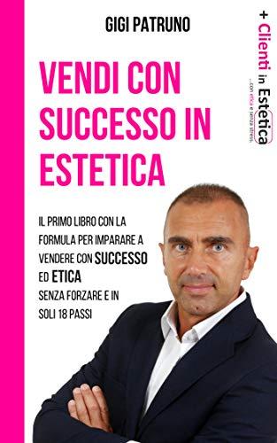 VENDI CON SUCCESSO IN ESTETICA : Il Primo Libro Con La Formula Per Imparare a Vendere Con Successo Ed Etica Senza Sforzo, Senza Forzare E In Soli 18 Passi
