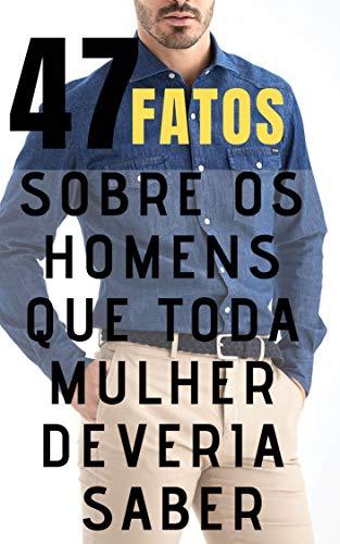 47 Fatos Que Toda Mulher Deveria Saber Sobre os Homens: Entenda os Homens de uma Vez por Todas! (Portuguese Edition) por Editora Sete 47