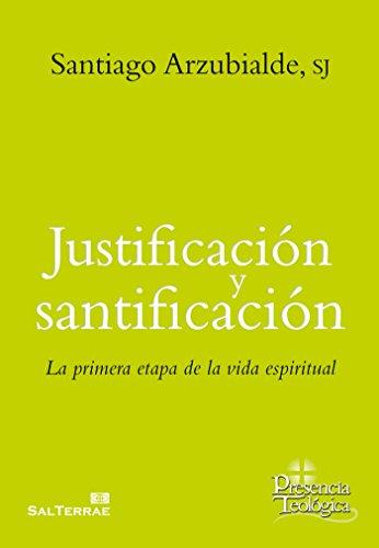 Justificación y santificación: La primera etapa de la vida espiritual por Santiago Arzubialde
