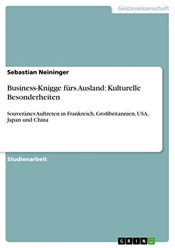 Business-Knigge fürs Ausland: Kulturelle Besonderheiten: Souveränes Auftreten in Frankreich, Großbritannien, USA, Japan und China