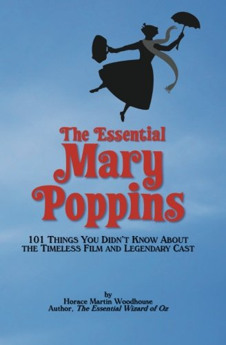 The Essential Mary Poppins: 101 Things You Didn't Know About the Timeless Film and Legendary Cast por Horace Martin Woodhouse