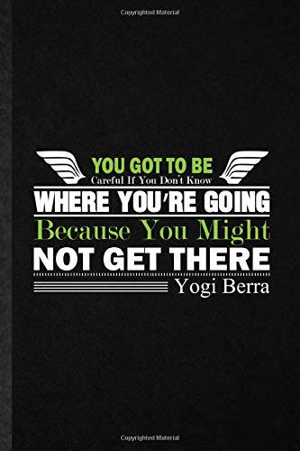 You Got To Be Careful If You Don'T Know Where You'Re Going Because You Might Not Get There Yogi Berra: Funny Lined Notebook Journal To Write For ... Positive Psychology, Unique Classic 110 Pages