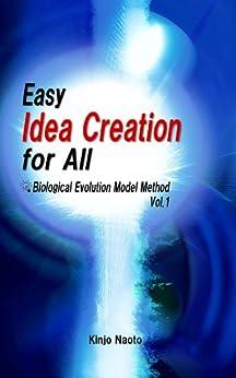 Easy Idea Creation for All: Biological Evolution Model Method,  Vol.1 (English Edition) von [Naoto, Kinjo]