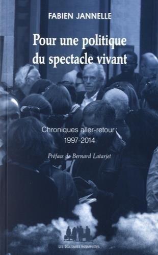 Pour une politique du spectacle vivant : Chroniques aller-retour 1997-2014