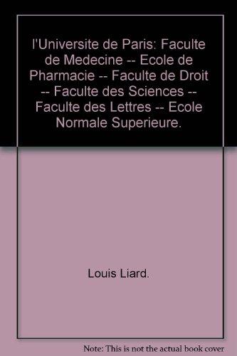 l'Universite de Paris: Faculte de Medecine -- Ecole de Pharmacie -- Faculte de Droit -- Faculte des Sciences -- Faculte des Lettres -- Ecole Normale Superieure.