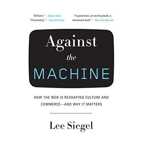 [Against the Machine: How the Web Is Reshaping Culture and Commerce--And Why It Matters] [By: Siegel, Professor of Religion Lee] [March, 2009]
