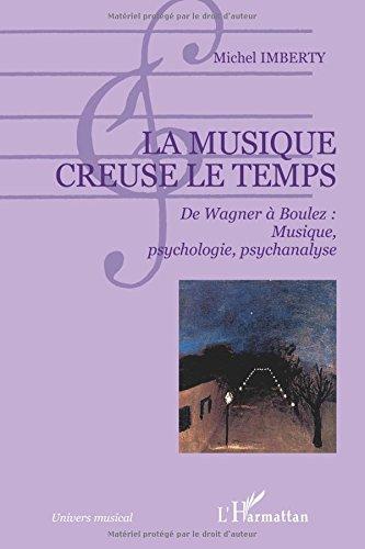 La musique creuse le temps : De Wagner à Boulez : musique, psychologie, psychanalyse