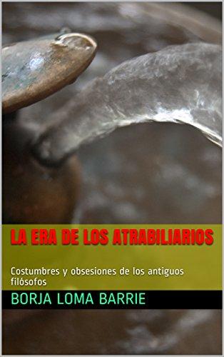 La Era de los Atrabiliarios: Costumbres y obsesiones de los antiguos filósofos por Borja Loma Barrie