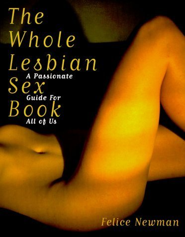 The Whole Lesbian Sex Book: A Passionate Guide for All of Us 1st edition by Newman, Felice (1999) Paperback