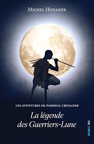 La légende des Guerriers-Lune: Un roman d'aventures extraordinaire ! (Les aventures de Parsifal Crusader t. 1) par Michel Honaker
