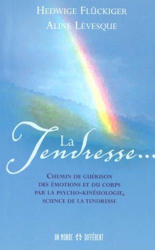 La Tendresse... : Chemin de gurison des motions et du corps par la psycho-kinsiologie, science de la tendresse