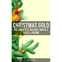 CHRISTMAS GOLD: The Greatest Holiday Novels, Tales & Poems (Illustrated Edition): 200+ Titles in One Volume: A Christmas Carol, The Gift of the Magi, The ... in a Shoe and many more… (English Edition)