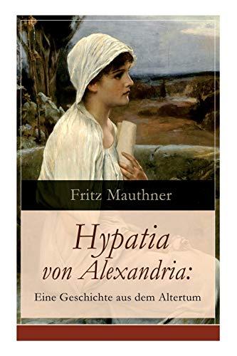 Hypatia von Alexandria: Eine Geschichte aus dem Altertum: Lebensgeschichte der berühmten Mathematikerin, Astronomin und Philosophin (Historischer Roman)