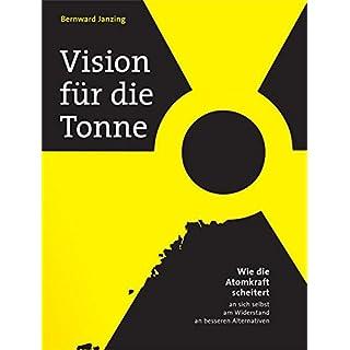 Vision für die Tonne: Wie die Atomkraft scheitert - an sich selbst, am Widerstand, an besseren Alternativen