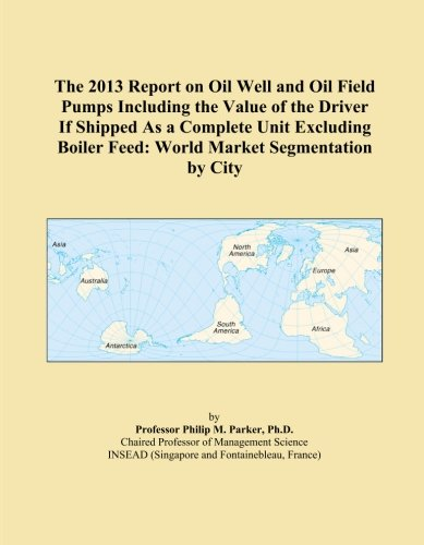 Boiler Feed Unit (The 2013 Report on Oil Well and Oil Field Pumps Including the Value of the Driver If Shipped As a Complete Unit Excluding Boiler Feed: World Market Segmentation by City)