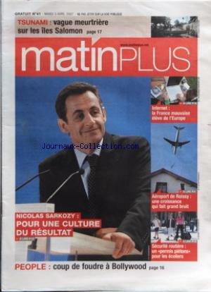 MATIN PLUS [No 41] du 03/04/2007 - TSUNAMI / VAGUE MEURTRIERE SUR LES ILES SALOMON - SARKOZY / POUR UNE CULTURE DU RESULTAT - PEOPLE / COUP DE FOUDRE A BOLLYWOOD - SECURITE ROUTIERE / UN PERMIS PIETONS POUR LES ECOLIERS - AEROPORT DE ROISSY / UNE CROISSANCE QUI FAIT GRAND BRUIT - INTERNET / LA FRANCE MAUVAISE ELEVE DE L'EUROPE