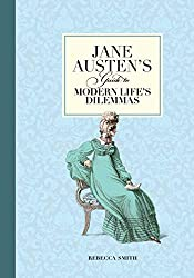 Jane Austen's Guide to Modern Life's Dilemmas: Answers to Your Most Burning Questions about Life, Love, Happiness (and What to Wear)