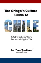 The Gringo's Culture Guide to Chile: What you should know before arriving in Chile by Joe ''Pepe'' Rawlinson (2011-01-05)