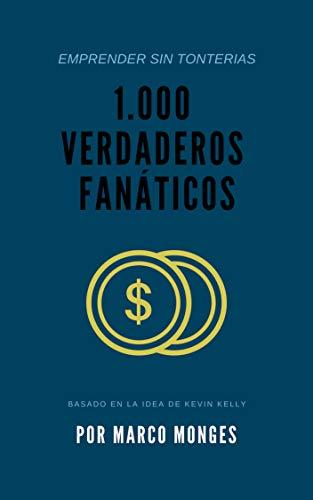 1.000 verdaderos fanáticos: ¿Qué es la teoría de los 1.000 verdaderos fanáticos? (Emprender Sin Tonterías nº 1) por Kevin Kelly
