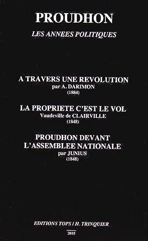 Proudhon, les années politiques : A travers une révolution ; La propriété c'est le vol ; Proudhon devant l'Assemblée nationale
