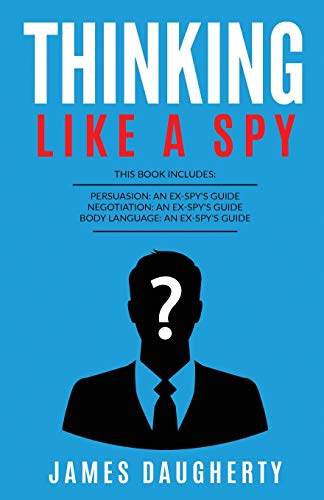 Thinking: Like A Spy: This Book Includes - Persuasion An Ex-SPY's Guide, Negotiation An Ex-SPY's Guide, Body Language An Ex-SPY's Guide (Spy Self-Help)