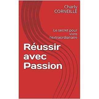 Réussir avec Passion: Le secret pour vivre l'extraordianaire (French Edition)