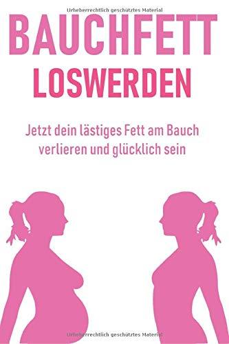 Bauchfett loswerden - Jetzt dein lästiges Fett am Bauch verlieren und glücklich sein: Bauchfett verbrennen leicht gemacht.