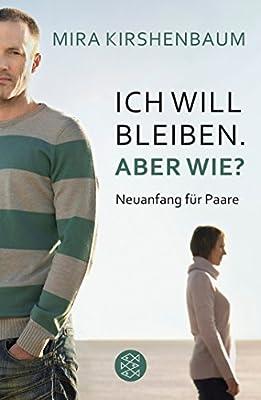 Ich will bleiben. Aber wie?: Neuanfang fuer Paare - Ein intelligentes Buch fuer Paare, die sich in einer Krise befinden, aber aneinander glauben und gemeinsam einen Neuanfang wagen wollen.