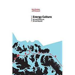 Energy Culture: Art and Theory on Oil and Beyond (Energy and Society)