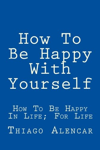 How To Be Happy With Yourself: How To Be Happy In Life; For Life