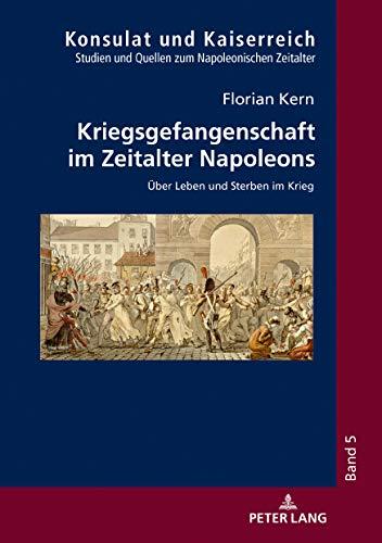 Kriegsgefangenschaft im Zeitalter Napoleons: Über Leben und Sterben im Krieg (Konsulat und Kaiserreich / Studien und Quellen zum napoleonischen Zeitalter, Band 5)