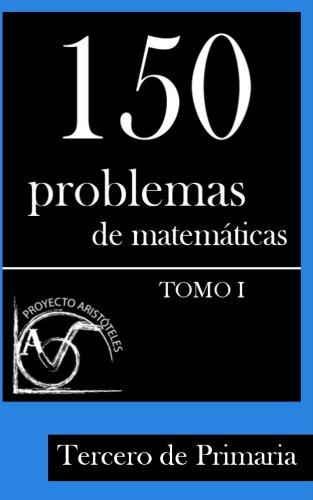 150 Problemas de Matemáticas para Tercero de Primaria (Tomo 1) (Colección de Problemas para 3º de Primaria) por Proyecto Aristóteles